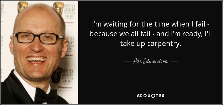 I'm waiting for the time when I fail - because we all fail - and I'm ready, I'll take up carpentry. - Ade Edmondson