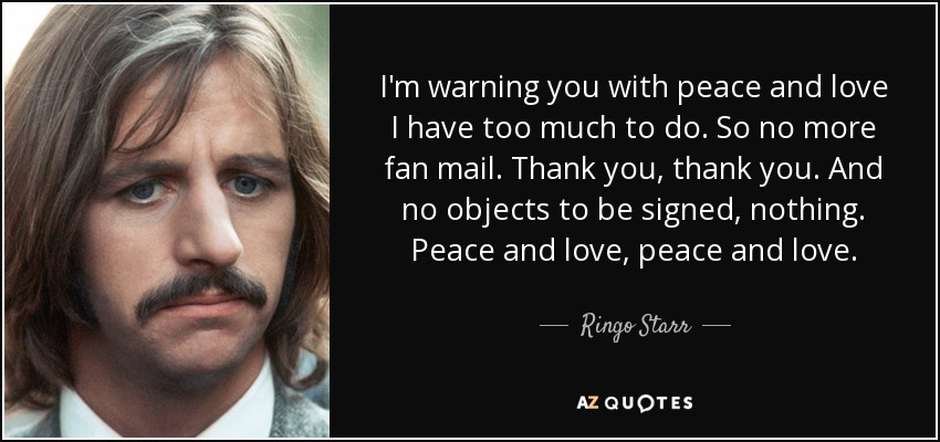 I'm warning you with peace and love I have too much to do. So no more fan mail. Thank you, thank you. And no objects to be signed, nothing. Peace and love, peace and love. - Ringo Starr