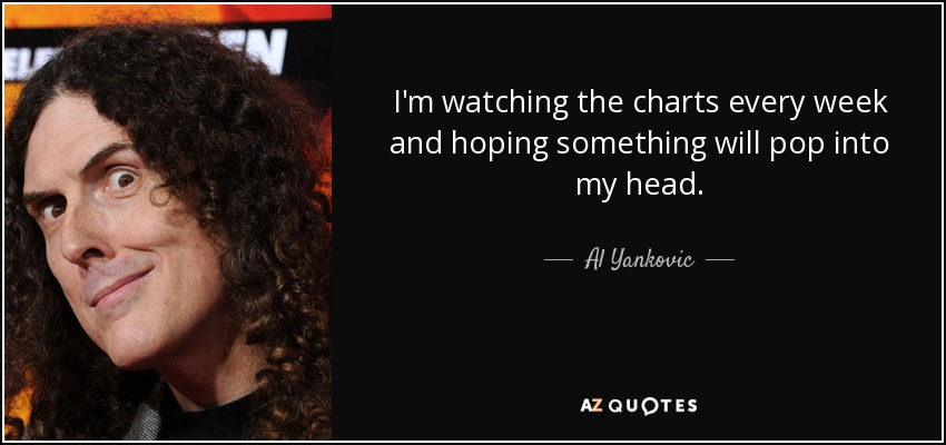 I'm watching the charts every week and hoping something will pop into my head. - Al Yankovic