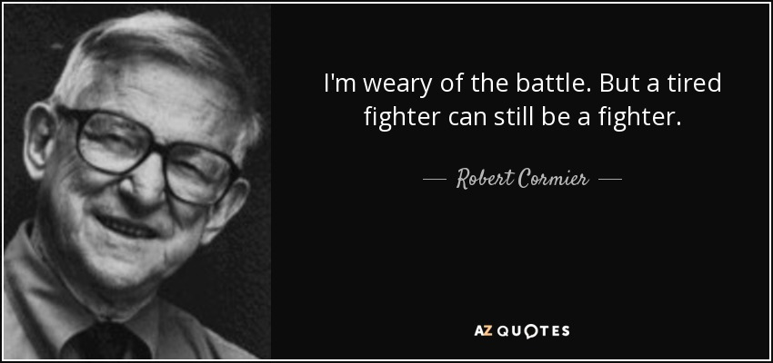 I'm weary of the battle. But a tired fighter can still be a fighter. - Robert Cormier