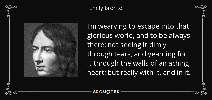 I'm wearying to escape into that glorious world, and to be always there; not seeing it dimly through tears, and yearning for it through the walls of an aching heart; but really with it, and in it. - Emily Bronte
