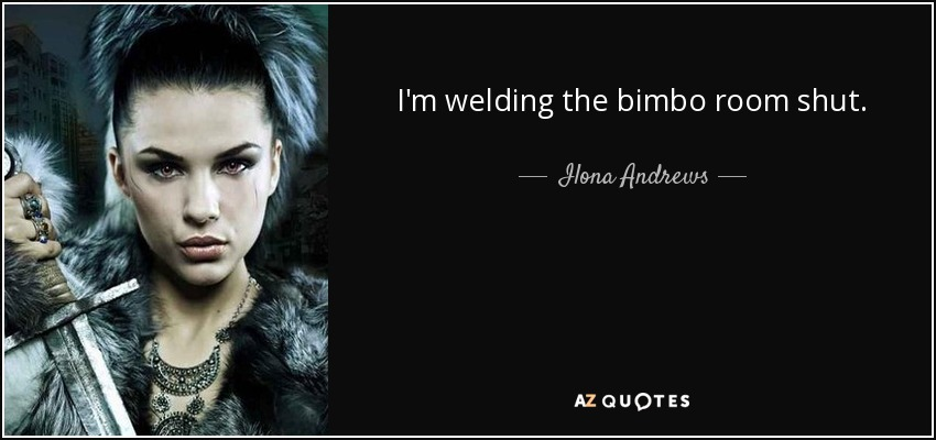 I'm welding the bimbo room shut. - Ilona Andrews