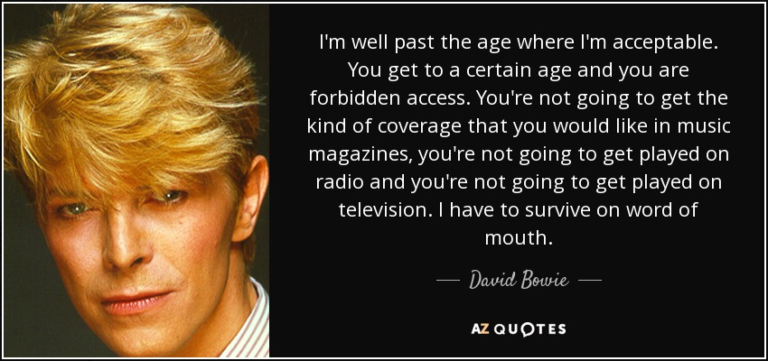 I'm well past the age where I'm acceptable. You get to a certain age and you are forbidden access. You're not going to get the kind of coverage that you would like in music magazines, you're not going to get played on radio and you're not going to get played on television. I have to survive on word of mouth. - David Bowie