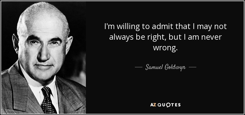 I'm willing to admit that I may not always be right, but I am never wrong. - Samuel Goldwyn