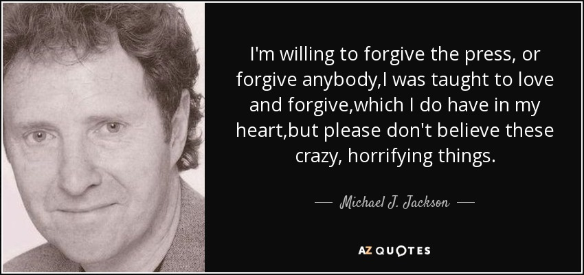 I'm willing to forgive the press, or forgive anybody,I was taught to love and forgive,which I do have in my heart,but please don't believe these crazy, horrifying things. - Michael J. Jackson