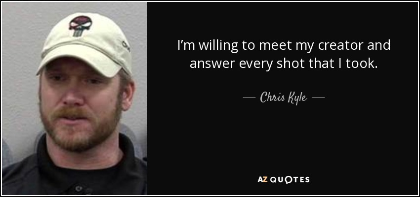 I'm willing to meet my creator and answer every shot that I took. - Chris Kyle