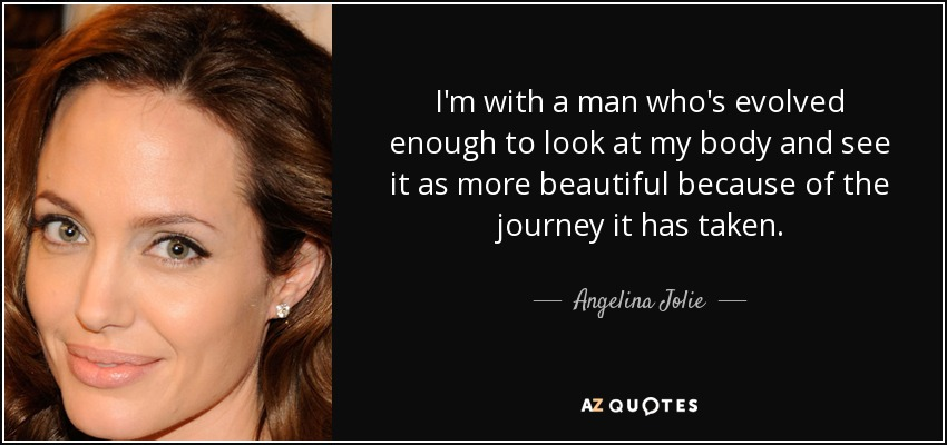I'm with a man who's evolved enough to look at my body and see it as more beautiful because of the journey it has taken. - Angelina Jolie