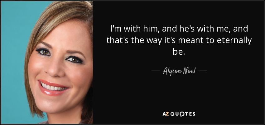 I'm with him, and he's with me, and that's the way it's meant to eternally be. - Alyson Noel
