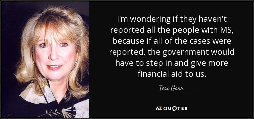 I'm wondering if they haven't reported all the people with MS, because if all of the cases were reported, the government would have to step in and give more financial aid to us. - Teri Garr