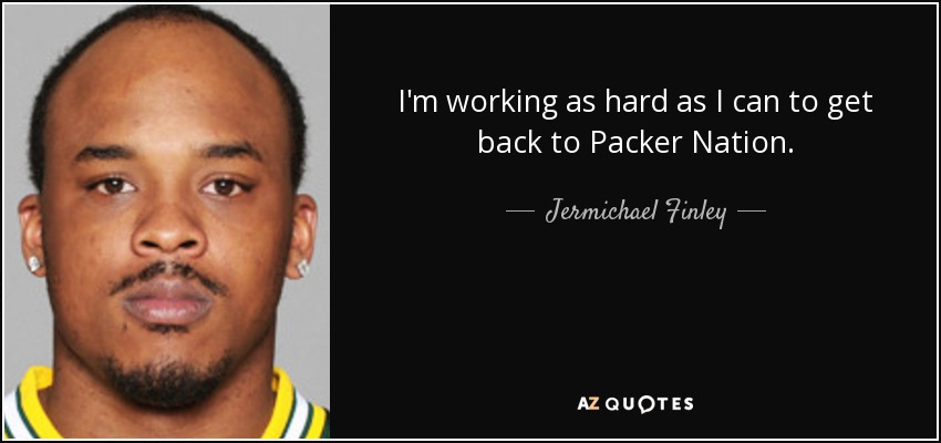 I'm working as hard as I can to get back to Packer Nation. - Jermichael Finley
