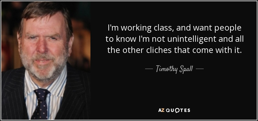 I'm working class, and want people to know I'm not unintelligent and all the other cliches that come with it. - Timothy Spall