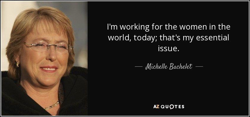 I'm working for the women in the world, today; that's my essential issue. - Michelle Bachelet