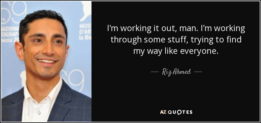 I'm working it out, man. I'm working through some stuff, trying to find my way like everyone. - Riz Ahmed