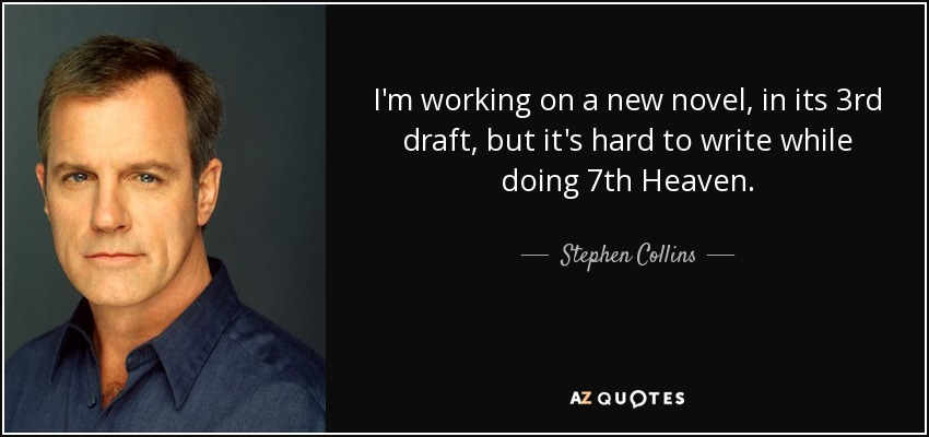 I'm working on a new novel, in its 3rd draft, but it's hard to write while doing 7th Heaven. - Stephen Collins