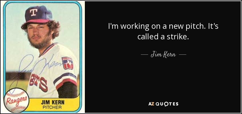 I'm working on a new pitch. It's called a strike. - Jim Kern