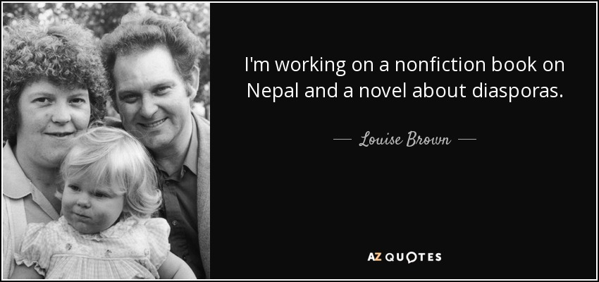 I'm working on a nonfiction book on Nepal and a novel about diasporas. - Louise Brown