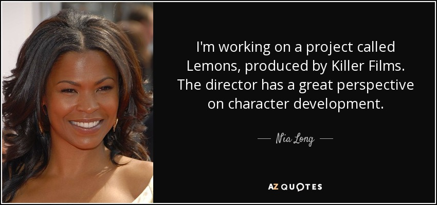I'm working on a project called Lemons, produced by Killer Films. The director has a great perspective on character development. - Nia Long