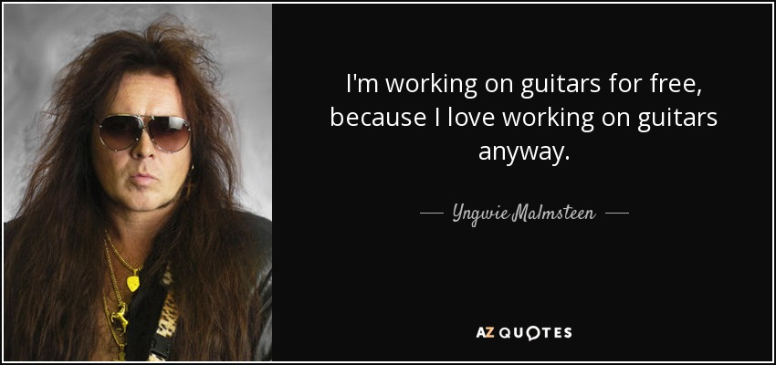 I'm working on guitars for free, because I love working on guitars anyway. - Yngwie Malmsteen