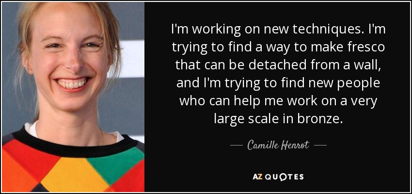 I'm working on new techniques. I'm trying to find a way to make fresco that can be detached from a wall, and I'm trying to find new people who can help me work on a very large scale in bronze. - Camille Henrot