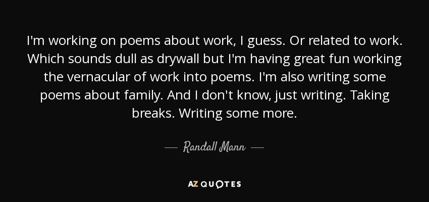 I'm working on poems about work, I guess. Or related to work. Which sounds dull as drywall but I'm having great fun working the vernacular of work into poems. I'm also writing some poems about family. And I don't know, just writing. Taking breaks. Writing some more. - Randall Mann