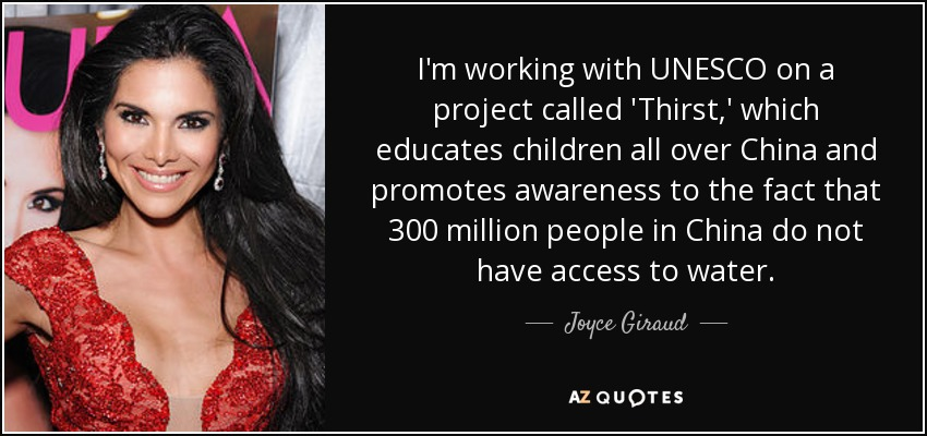 I'm working with UNESCO on a project called 'Thirst,' which educates children all over China and promotes awareness to the fact that 300 million people in China do not have access to water. - Joyce Giraud
