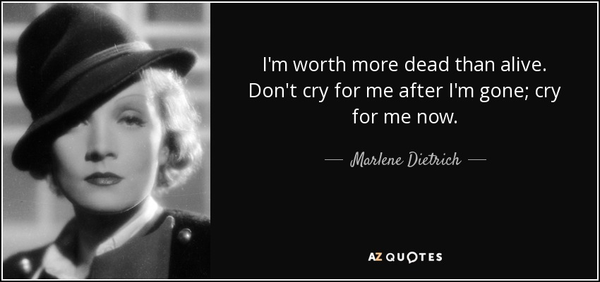 I'm worth more dead than alive. Don't cry for me after I'm gone; cry for me now. - Marlene Dietrich
