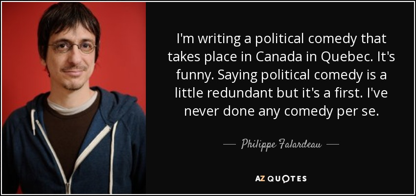 I'm writing a political comedy that takes place in Canada in Quebec. It's funny. Saying political comedy is a little redundant but it's a first. I've never done any comedy per se. - Philippe Falardeau