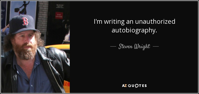 I'm writing an unauthorized autobiography. - Steven Wright