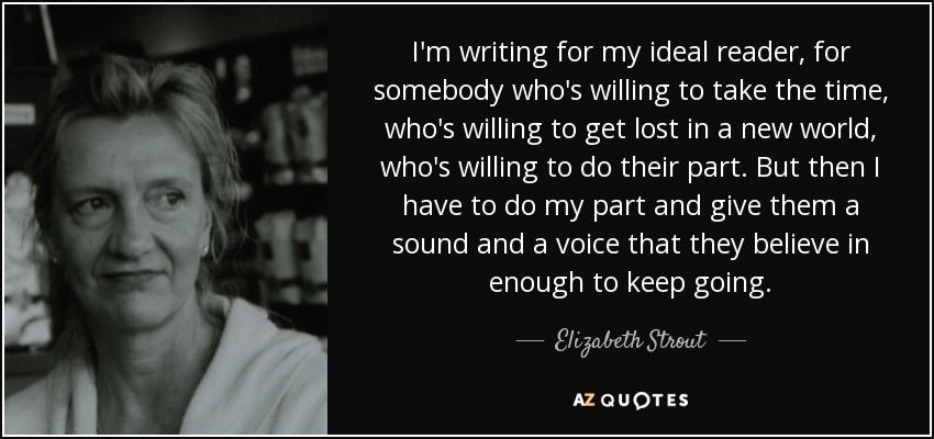 I'm writing for my ideal reader, for somebody who's willing to take the time, who's willing to get lost in a new world, who's willing to do their part. But then I have to do my part and give them a sound and a voice that they believe in enough to keep going. - Elizabeth Strout
