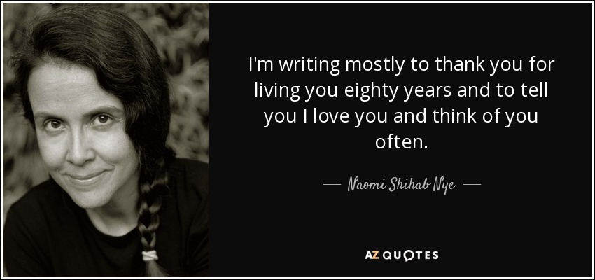 I'm writing mostly to thank you for living you eighty years and to tell you I love you and think of you often. - Naomi Shihab Nye
