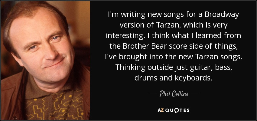 I'm writing new songs for a Broadway version of Tarzan, which is very interesting. I think what I learned from the Brother Bear score side of things, I've brought into the new Tarzan songs. Thinking outside just guitar, bass, drums and keyboards. - Phil Collins