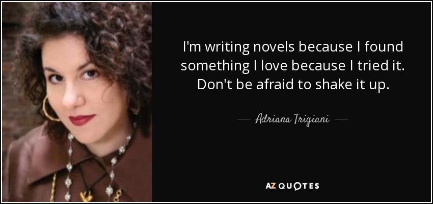 I'm writing novels because I found something I love because I tried it. Don't be afraid to shake it up. - Adriana Trigiani