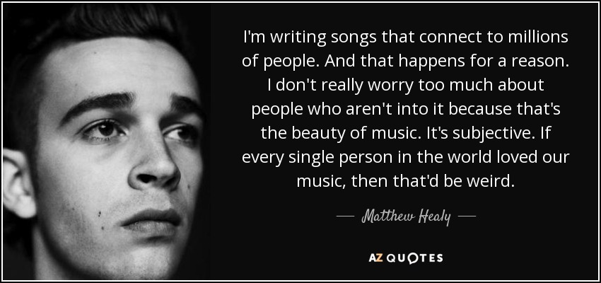 I'm writing songs that connect to millions of people. And that happens for a reason. I don't really worry too much about people who aren't into it because that's the beauty of music. It's subjective. If every single person in the world loved our music, then that'd be weird. - Matthew Healy