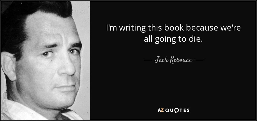 I'm writing this book because we're all going to die. - Jack Kerouac