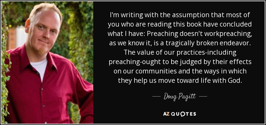 I'm writing with the assumption that most of you who are reading this book have concluded what I have: Preaching doesn't workpreaching, as we know it, is a tragically broken endeavor. The value of our practices-including preaching-ought to be judged by their effects on our communities and the ways in which they help us move toward life with God. - Doug Pagitt