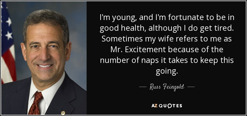 I'm young, and I'm fortunate to be in good health, although I do get tired. Sometimes my wife refers to me as Mr. Excitement because of the number of naps it takes to keep this going. - Russ Feingold