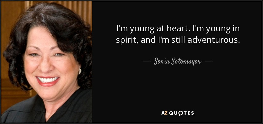I'm young at heart. I'm young in spirit, and I'm still adventurous. - Sonia Sotomayor