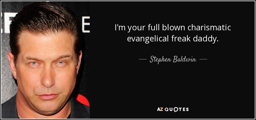 I'm your full blown charismatic evangelical freak daddy. - Stephen Baldwin