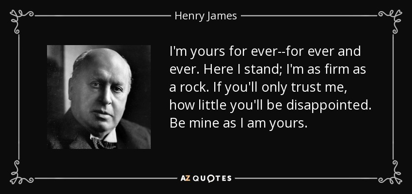 I'm yours for ever--for ever and ever. Here I stand; I'm as firm as a rock. If you'll only trust me, how little you'll be disappointed. Be mine as I am yours. - Henry James