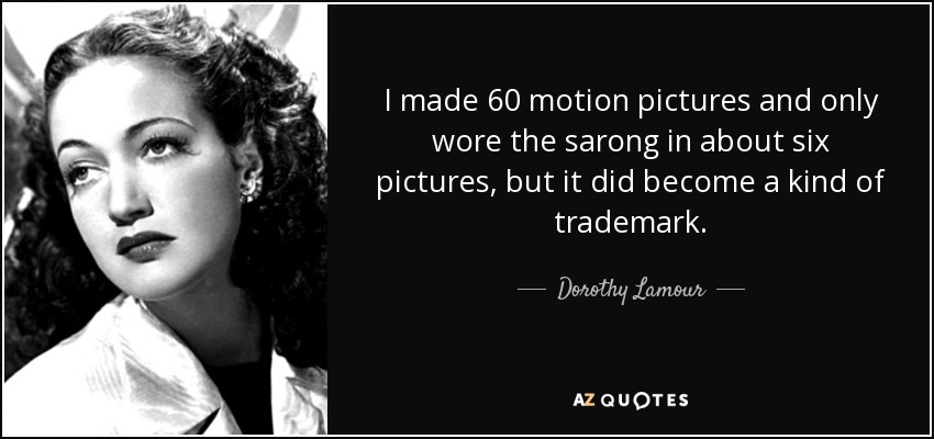 I made 60 motion pictures and only wore the sarong in about six pictures, but it did become a kind of trademark. - Dorothy Lamour