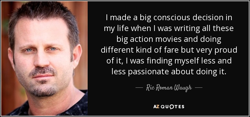 I made a big conscious decision in my life when I was writing all these big action movies and doing different kind of fare but very proud of it, I was finding myself less and less passionate about doing it. - Ric Roman Waugh