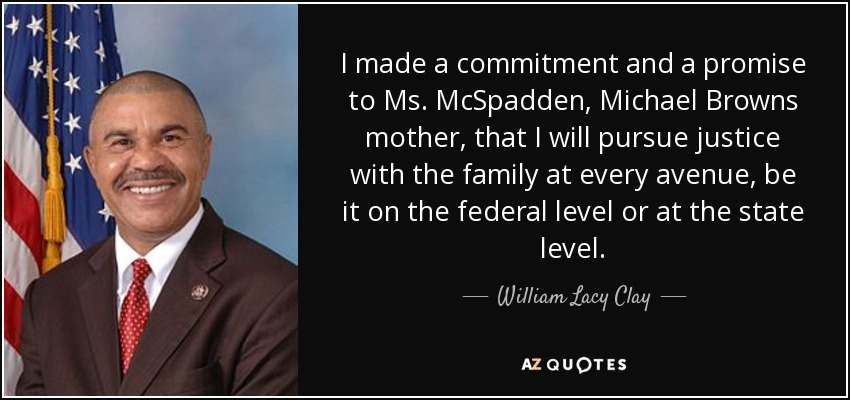 I made a commitment and a promise to Ms. McSpadden, Michael Browns mother, that I will pursue justice with the family at every avenue, be it on the federal level or at the state level. - William Lacy Clay, Jr.