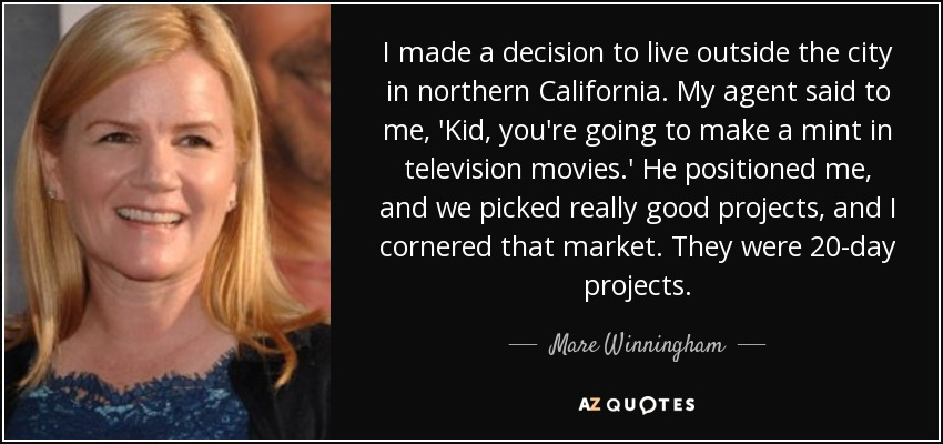 I made a decision to live outside the city in northern California. My agent said to me, 'Kid, you're going to make a mint in television movies.' He positioned me, and we picked really good projects, and I cornered that market. They were 20-day projects. - Mare Winningham