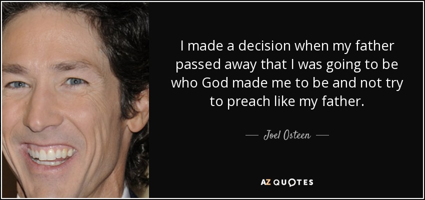 I made a decision when my father passed away that I was going to be who God made me to be and not try to preach like my father. - Joel Osteen