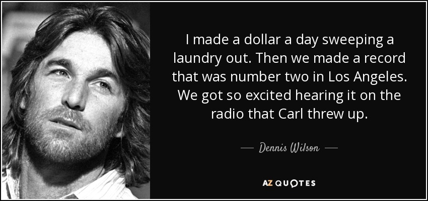 I made a dollar a day sweeping a laundry out. Then we made a record that was number two in Los Angeles. We got so excited hearing it on the radio that Carl threw up. - Dennis Wilson