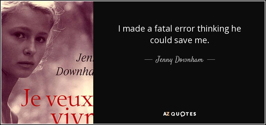 I made a fatal error thinking he could save me. - Jenny Downham