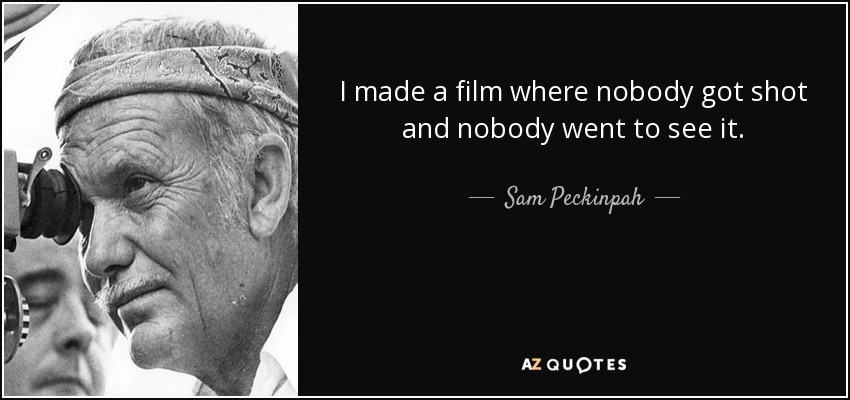 I made a film where nobody got shot and nobody went to see it. - Sam Peckinpah
