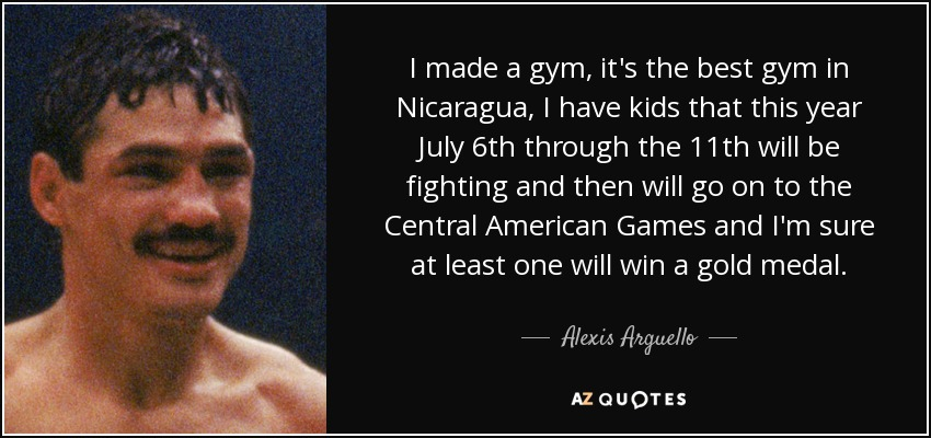 I made a gym, it's the best gym in Nicaragua, I have kids that this year July 6th through the 11th will be fighting and then will go on to the Central American Games and I'm sure at least one will win a gold medal. - Alexis Arguello