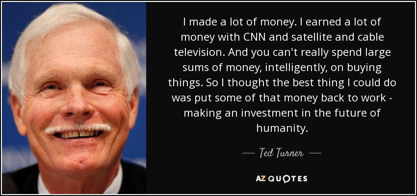 I made a lot of money. I earned a lot of money with CNN and satellite and cable television. And you can't really spend large sums of money, intelligently, on buying things. So I thought the best thing I could do was put some of that money back to work - making an investment in the future of humanity. - Ted Turner