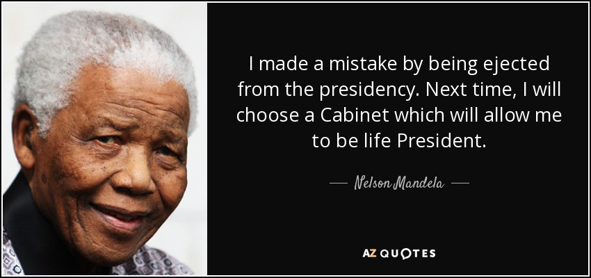 I made a mistake by being ejected from the presidency. Next time, I will choose a Cabinet which will allow me to be life President. - Nelson Mandela